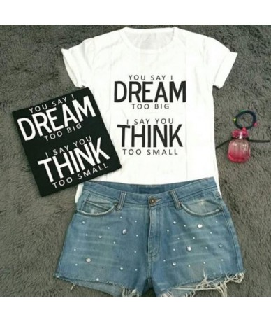 YOU SAY I DREAM TOO BIG I SAY YOU THINK TOO SMALL Women T shirt Cotton Casual Funny Shirt For Lady Top Tee Hipster Z-182 - B...